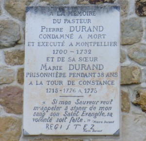 "Plaque in memory of Pierre Durand. English: In the memory of Pastor Pierre Durand, conemned to death and executed in Montpellier. 1700-1732. And of her sister, Marie Durand, prisoner for 38 years in the Tour de Constance, 1715-1776 at 1776. ""If my Savior calls me to seal his Holy Gospel in my blood, his will is perfect."" - Pierre Durand. Registez [resist] - Marie Durand"